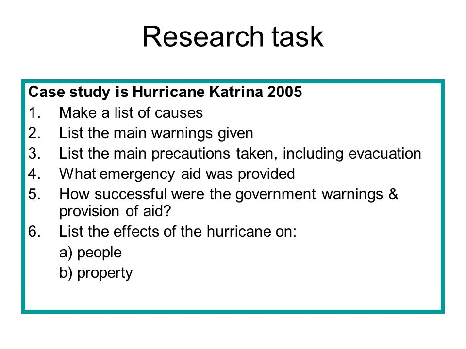 Research task Case study is Hurricane Katrina 2005 1.Make a list of causes 2.List the main warnings given 3.List the main precautions taken, including