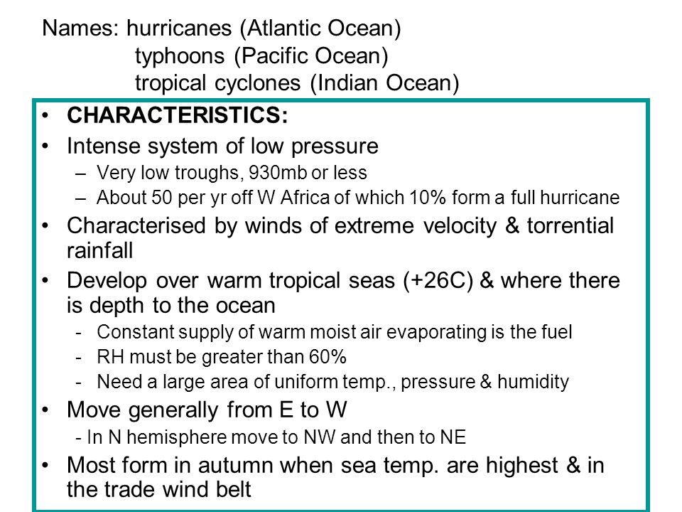 More characteristics: Located between 5-20 degrees N & S of the equator -Hurricane free belt next to the equator because of a very weak coriolis force (0-5 degrees) -Rotation increases poleward giving the required 'twist' therefore most hurricanes form bet.