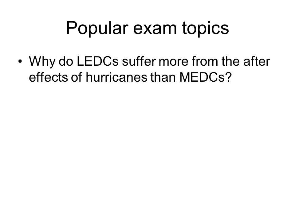 Popular exam topics Why do LEDCs suffer more from the after effects of hurricanes than MEDCs?