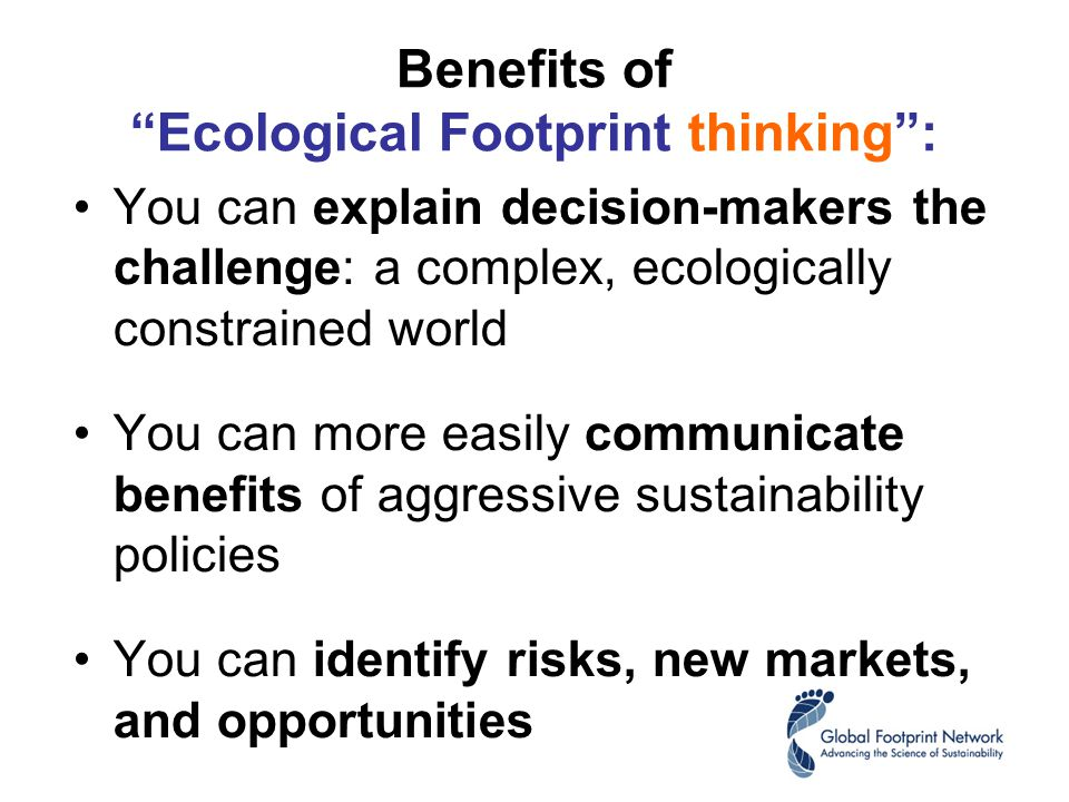 Benefits of Ecological Footprint thinking : You can explain decision-makers the challenge: a complex, ecologically constrained world You can more easily communicate benefits of aggressive sustainability policies You can identify risks, new markets, and opportunities