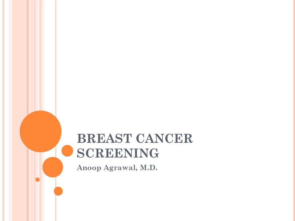BREAST CANCER SCREENING Anoop Agrawal, M.D.