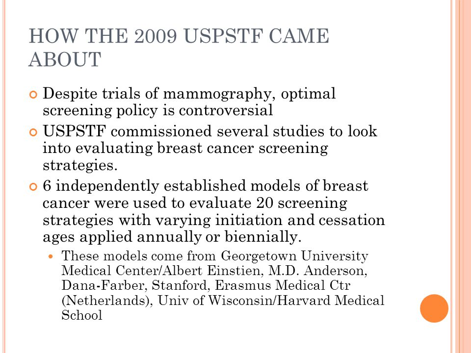 HOW THE 2009 USPSTF CAME ABOUT Despite trials of mammography, optimal screening policy is controversial USPSTF commissioned several studies to look into evaluating breast cancer screening strategies.