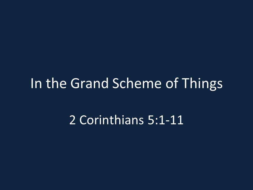 In the Grand Scheme of Things 2 Corinthians 5:1-11