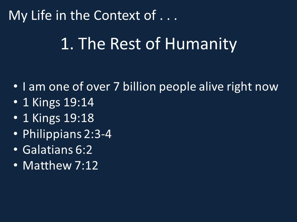 1. The Rest of Humanity I am one of over 7 billion people alive right now 1 Kings 19:14 1 Kings 19:18 Philippians 2:3-4 Galatians 6:2 Matthew 7:12 My