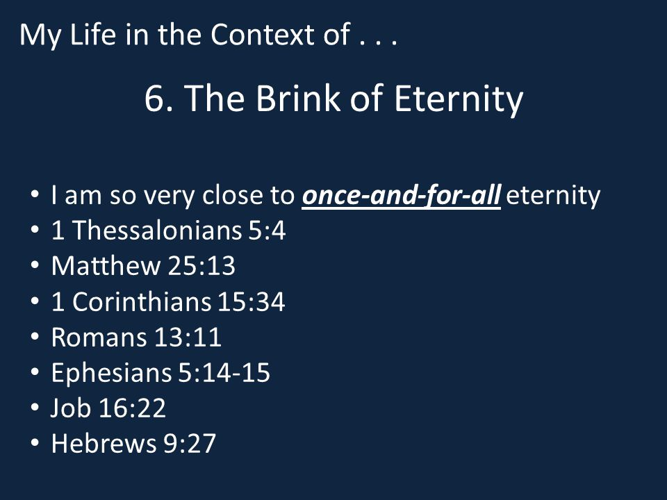 6. The Brink of Eternity I am so very close to once-and-for-all eternity 1 Thessalonians 5:4 Matthew 25:13 1 Corinthians 15:34 Romans 13:11 Ephesians