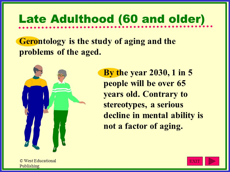 © West Educational Publishing Late Adulthood (60 and older) Gerontology is the study of aging and the problems of the aged.