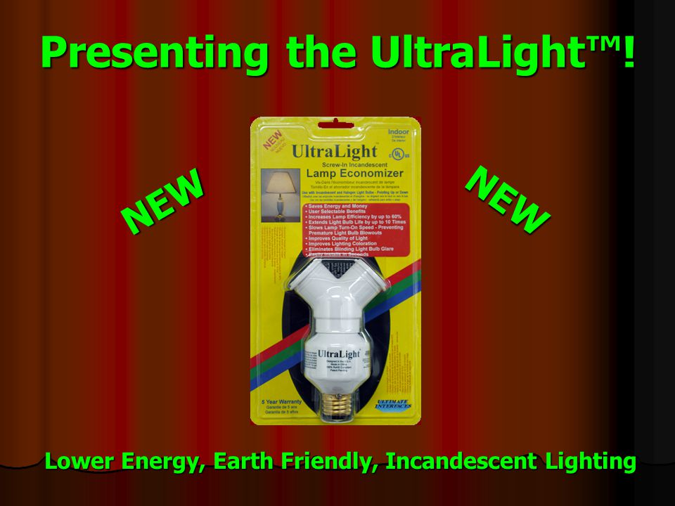 Presenting the UltraLight™! NEW NEW Lower Energy, Earth Friendly, Incandescent Lighting