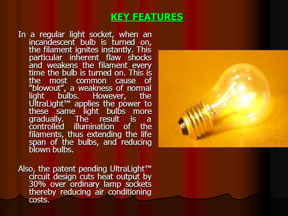 In a regular light socket, when an incandescent bulb is turned on, the filament ignites instantly. This particular inherent flaw shocks and weakens th