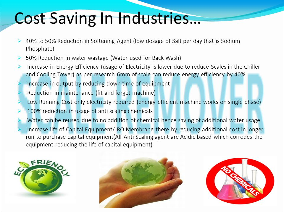 Cost Saving In Industries…  40% to 50% Reduction in Softening Agent (low dosage of Salt per day that is Sodium Phosphate)  50% Reduction in water wastage (Water used for Back Wash)  Increase in Energy Efficiency (usage of Electricity is lower due to reduce Scales in the Chiller and Cooling Tower) as per research 6mm of scale can reduce energy efficiency by 40%  Increase in output by reducing down time of equipment  Reduction in maintenance (fit and forget machine)  Low Running Cost only electricity required (energy efficient machine works on single phase)  100% reduction in usage of anti scaling chemicals  Water can be reused due to no addition of chemical hence saving of additional water usage  Increase life of Capital Equipment/ RO Membrane there by reducing additional cost in longer run to purchase capital equipment(All Anti Scaling agent are Acidic based which corrodes the equipment reducing the life of capital equipment)
