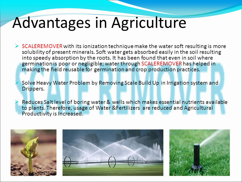 Advantages in Agriculture  SCALEREMOVER with its ionization technique make the water soft resulting is more solubility of present minerals.