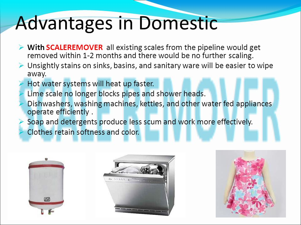 Advantages in Domestic  With SCALEREMOVER all existing scales from the pipeline would get removed within 1-2 months and there would be no further scaling.