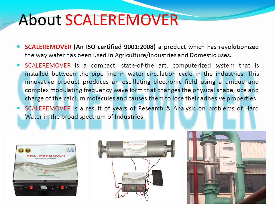 About SCALEREMOVER SCALEREMOVER (An ISO certified 9001:2008) a product which has revolutionized the way water has been used in Agriculture/Industries