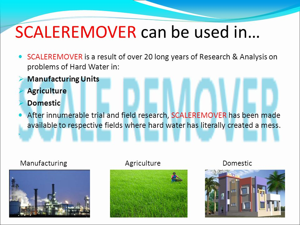 SCALEREMOVER can be used in… SCALEREMOVER is a result of over 20 long years of Research & Analysis on problems of Hard Water in:  Manufacturing Units