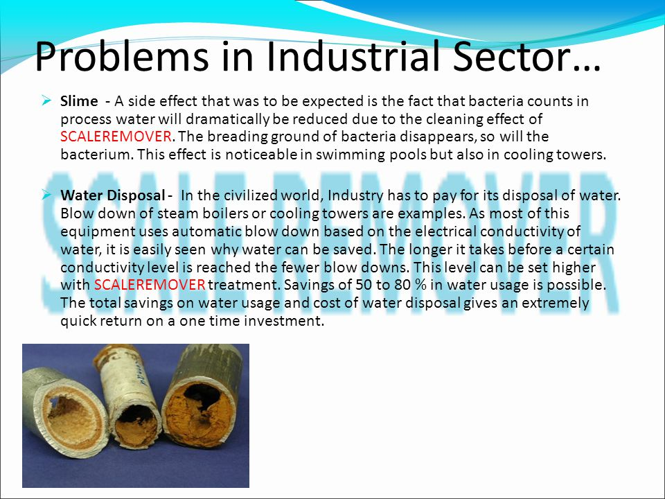 Problems in Industrial Sector…  Slime - A side effect that was to be expected is the fact that bacteria counts in process water will dramatically be reduced due to the cleaning effect of SCALEREMOVER.