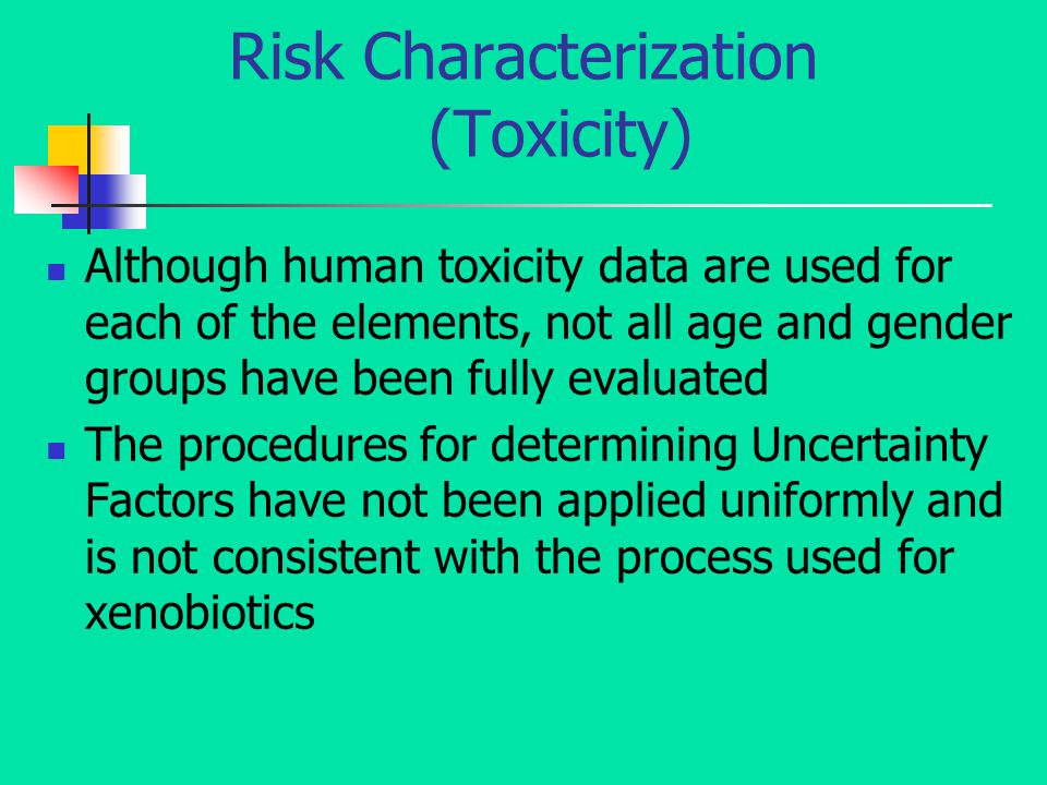 Risk Characterization (Toxicity) Although human toxicity data are used for each of the elements, not all age and gender groups have been fully evaluated The procedures for determining Uncertainty Factors have not been applied uniformly and is not consistent with the process used for xenobiotics