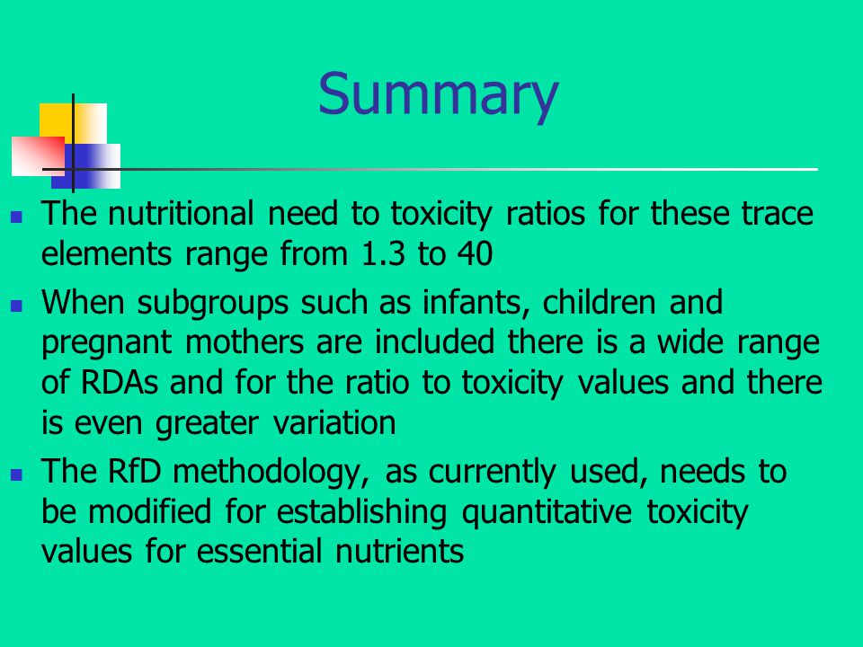 Summary The nutritional need to toxicity ratios for these trace elements range from 1.3 to 40 When subgroups such as infants, children and pregnant mothers are included there is a wide range of RDAs and for the ratio to toxicity values and there is even greater variation The RfD methodology, as currently used, needs to be modified for establishing quantitative toxicity values for essential nutrients