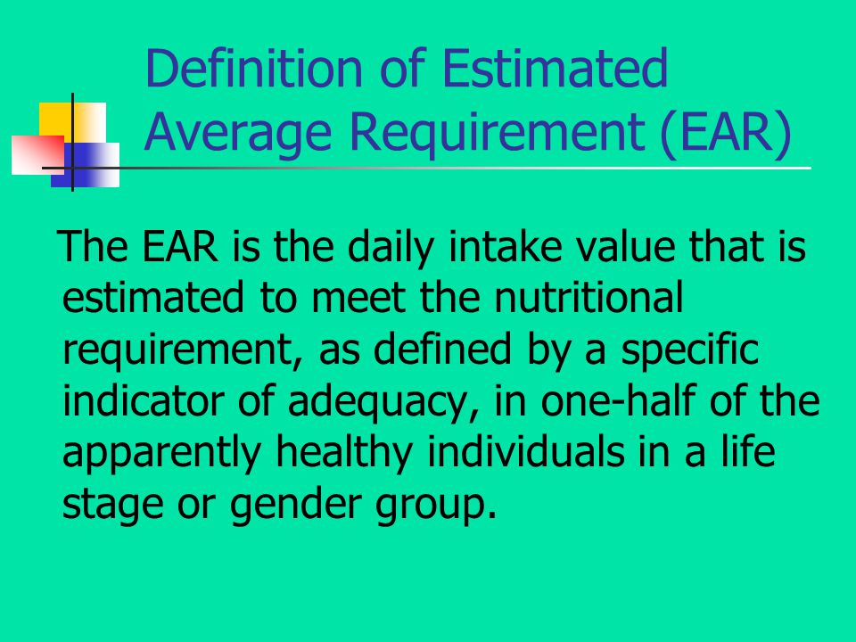 Definition of Estimated Average Requirement (EAR) The EAR is the daily intake value that is estimated to meet the nutritional requirement, as defined by a specific indicator of adequacy, in one-half of the apparently healthy individuals in a life stage or gender group.