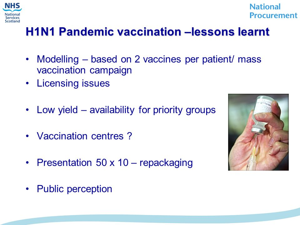 H1N1 Pandemic vaccination –lessons learnt Modelling – based on 2 vaccines per patient/ mass vaccination campaign Licensing issues Low yield – availability for priority groups Vaccination centres .