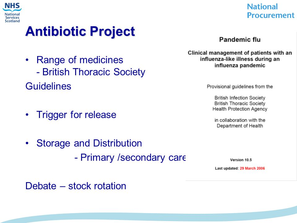 Antibiotic Project Range of medicines - British Thoracic Society Guidelines Trigger for release Storage and Distribution - Primary /secondary care Debate – stock rotation