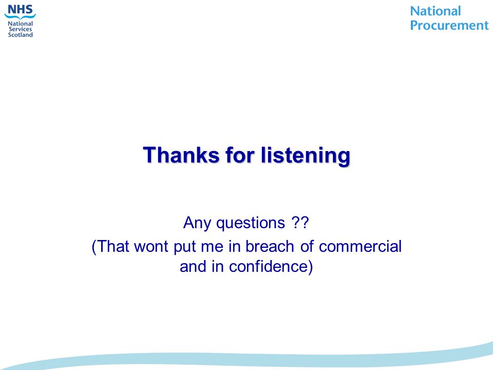 Thanks for listening Any questions ?? (That wont put me in breach of commercial and in confidence)