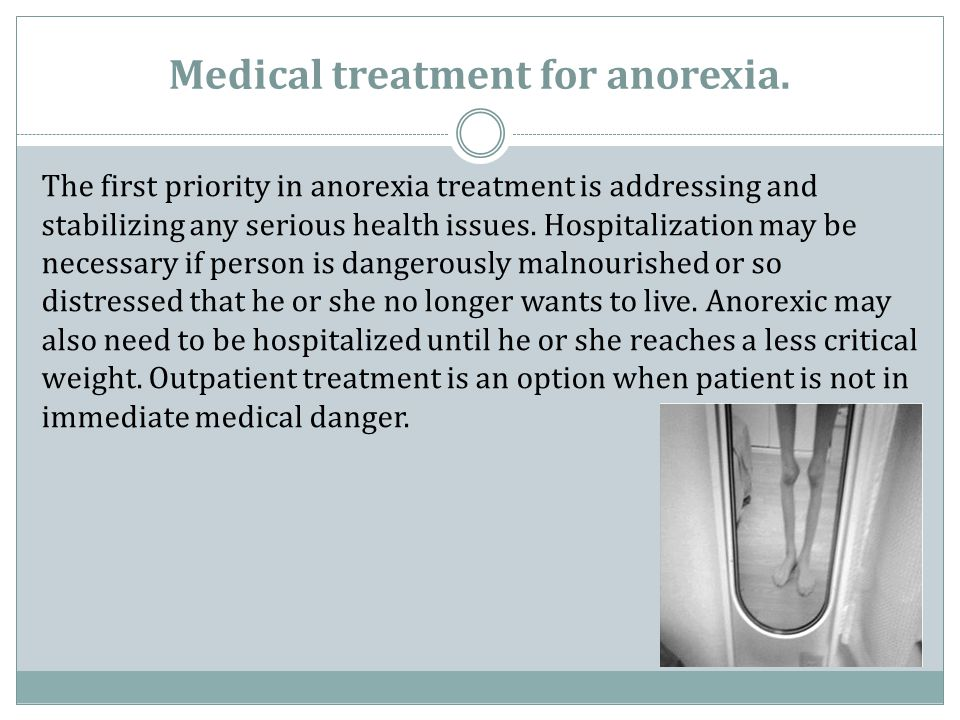 Medical treatment for anorexia. The first priority in anorexia treatment is addressing and stabilizing any serious health issues. Hospitalization may