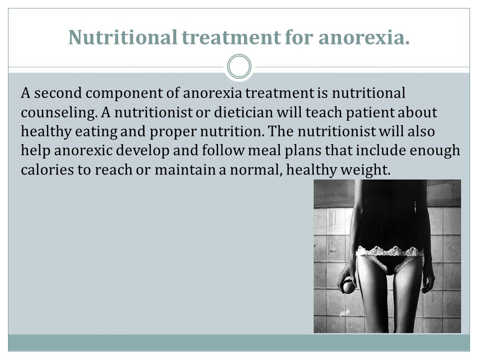 Nutritional treatment for anorexia. A second component of anorexia treatment is nutritional counseling. A nutritionist or dietician will teach patient
