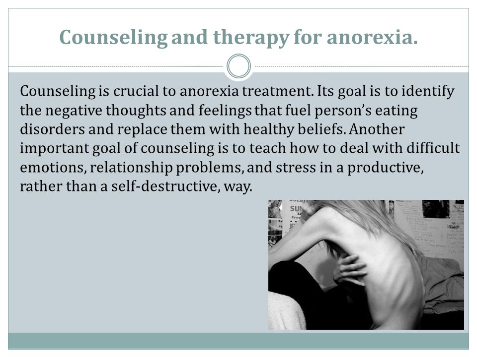 Counseling and therapy for anorexia. Counseling is crucial to anorexia treatment. Its goal is to identify the negative thoughts and feelings that fuel