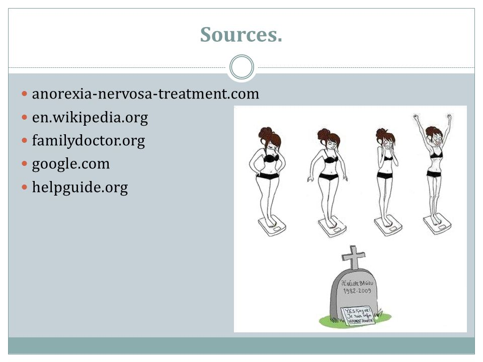 Sources. anorexia-nervosa-treatment.com en.wikipedia.org familydoctor.org google.com helpguide.org