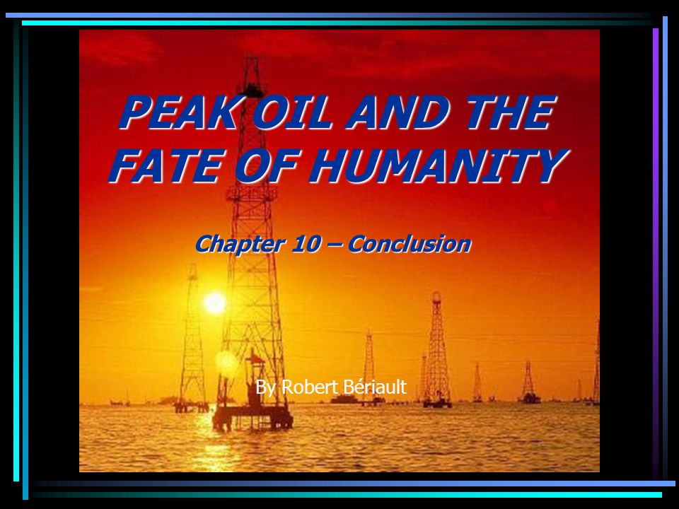 PEAK OIL AND THE FATE OF HUMANITY Chapter 10 – Conclusion By Robert Bériault