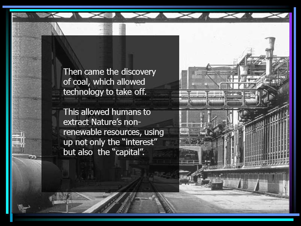 Then came coal Then came the discovery of coal, which allowed technology to take off.