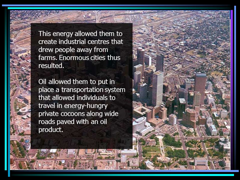 Urbanization and the automobile This energy allowed them to create industrial centres that drew people away from farms.