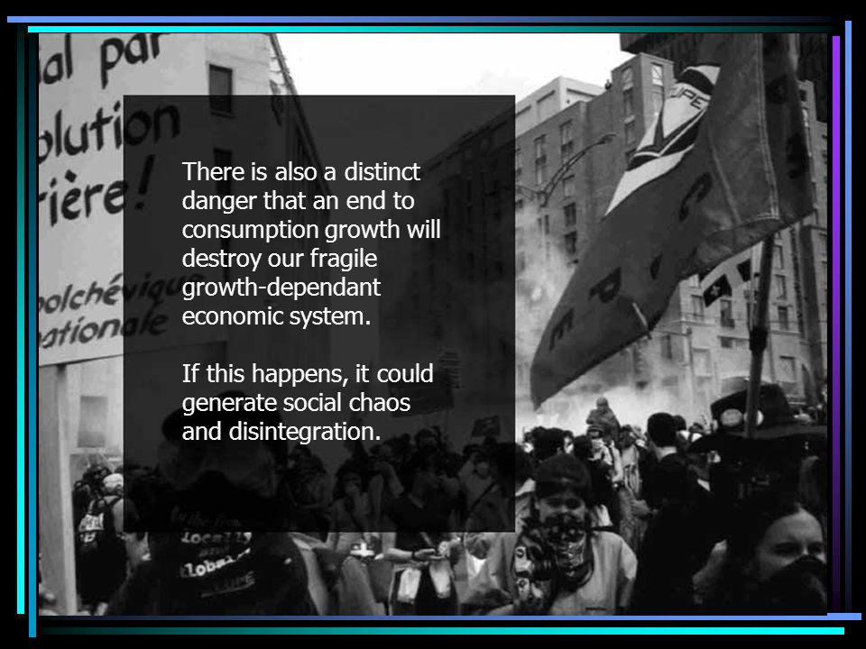 End to growth There is also a distinct danger that an end to consumption growth will destroy our fragile growth-dependant economic system.