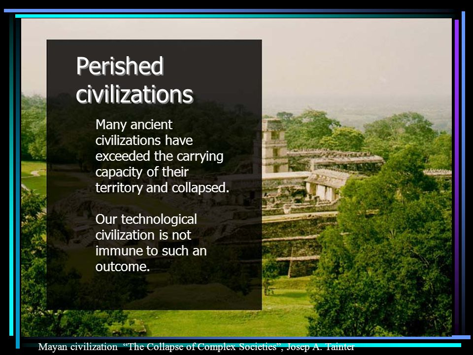 Perished civilizations Many ancient civilizations have exceeded the carrying capacity of their territory and collapsed.