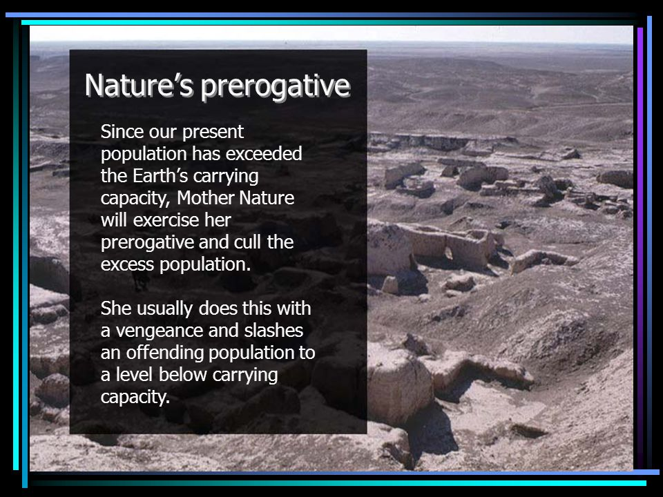 Nature's prerogative Since our present population has exceeded the Earth's carrying capacity, Mother Nature will exercise her prerogative and cull the excess population.