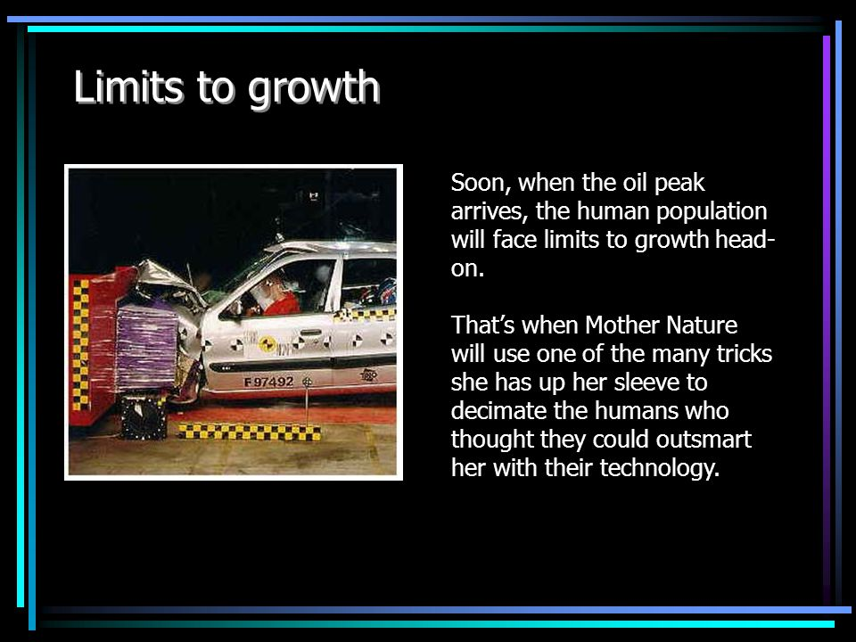 Limits to growth Soon, when the oil peak arrives, the human population will face limits to growth head- on.