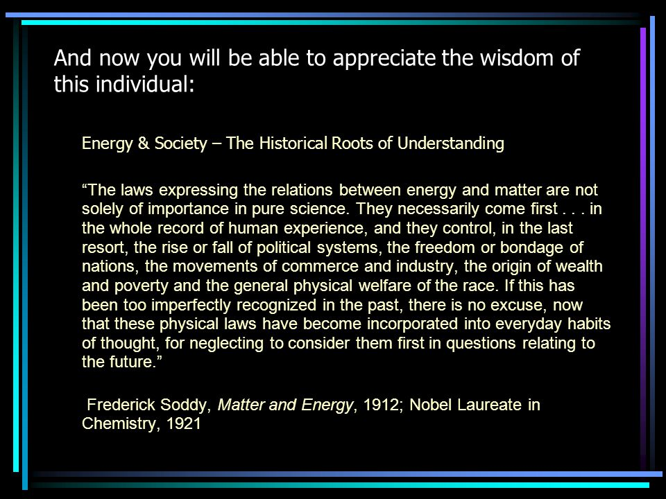 And now you will be able to appreciate the wisdom of this individual: Energy & Society – The Historical Roots of Understanding The laws expressing the relations between energy and matter are not solely of importance in pure science.