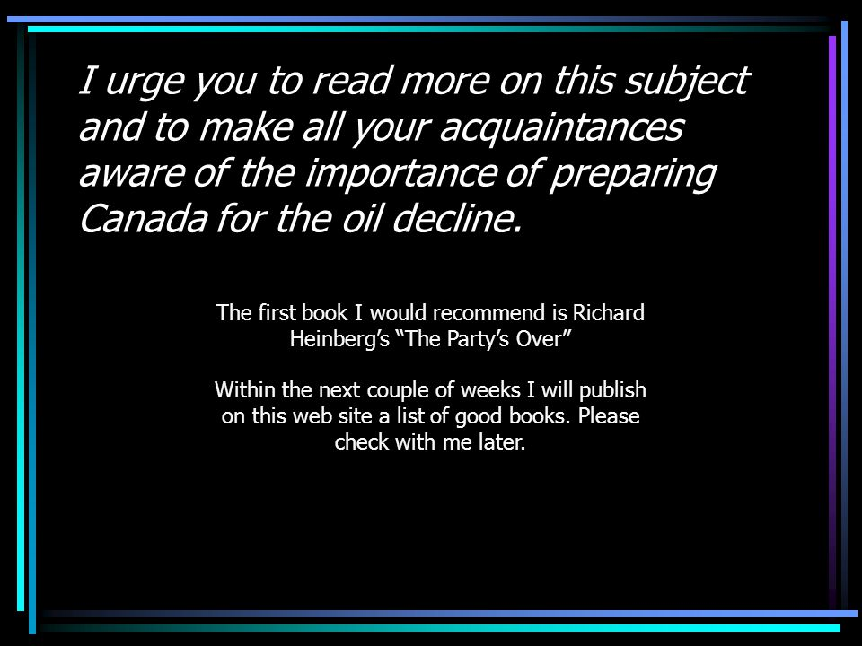 I urge you to read more on this subject and to make all your acquaintances aware of the importance of preparing Canada for the oil decline.