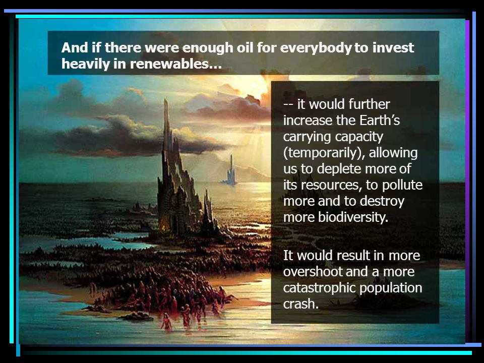 And if there were enough oil for everybody to invest heavily in renewables… -- it would further increase the Earth's carrying capacity (temporarily), allowing us to deplete more of its resources, to pollute more and to destroy more biodiversity.