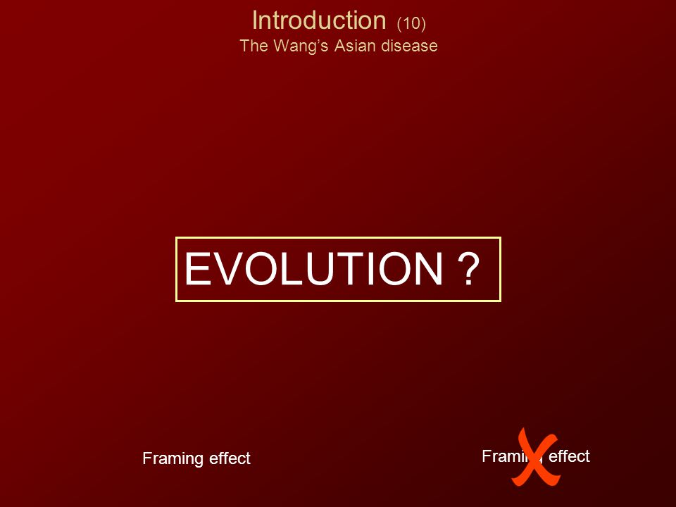 Introduction (10) The Wang's Asian disease EVOLUTION ? Framing effect
