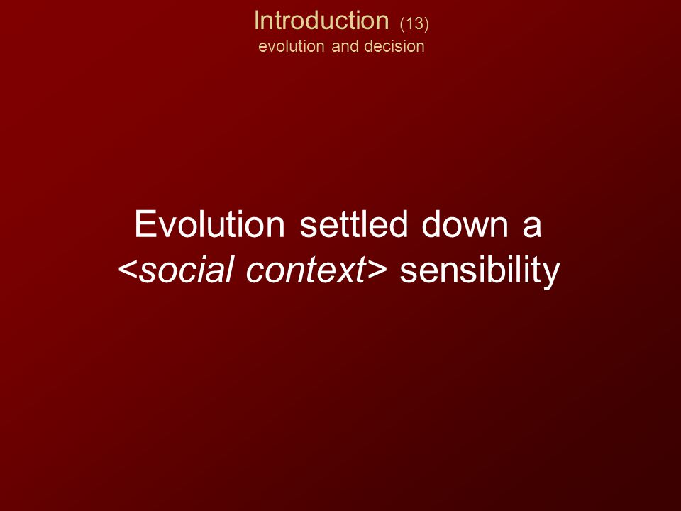Introduction (13) evolution and decision Evolution settled down a sensibility