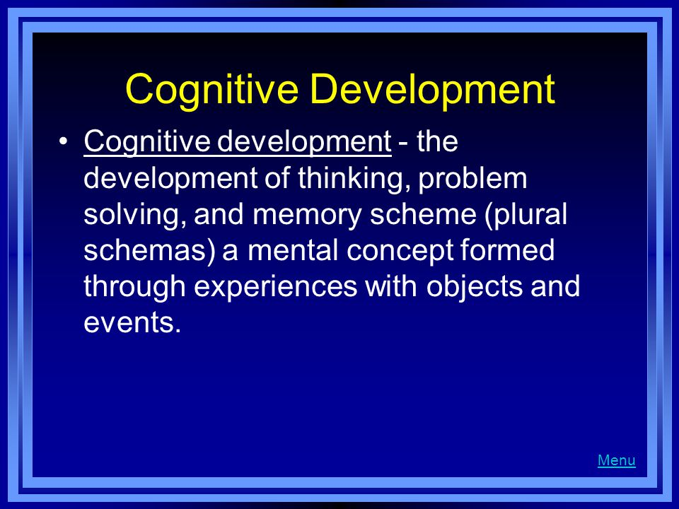 Cognitive Development Cognitive development - the development of thinking, problem solving, and memory scheme (plural schemas) a mental concept formed through experiences with objects and events.