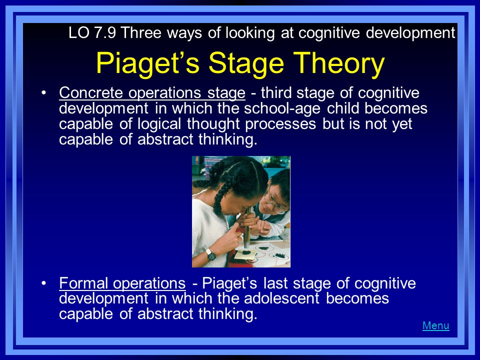 Piaget's Stage Theory Concrete operations stage - third stage of cognitive development in which the school-age child becomes capable of logical thought processes but is not yet capable of abstract thinking.