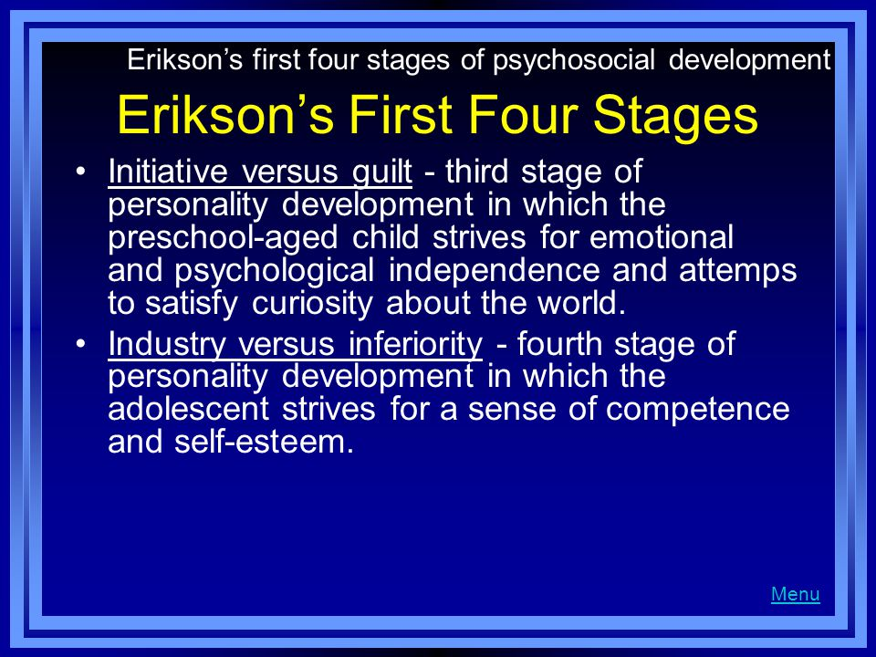 Erikson's First Four Stages Initiative versus guilt - third stage of personality development in which the preschool-aged child strives for emotional and psychological independence and attemps to satisfy curiosity about the world.