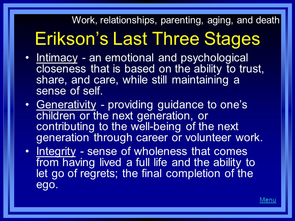 Erikson's Last Three Stages Intimacy - an emotional and psychological closeness that is based on the ability to trust, share, and care, while still maintaining a sense of self.