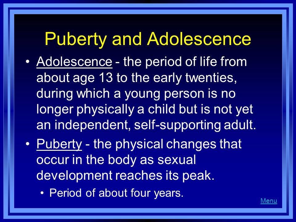 Puberty and Adolescence Adolescence - the period of life from about age 13 to the early twenties, during which a young person is no longer physically a child but is not yet an independent, self-supporting adult.