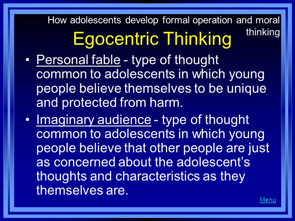 Egocentric Thinking Personal fable - type of thought common to adolescents in which young people believe themselves to be unique and protected from harm.