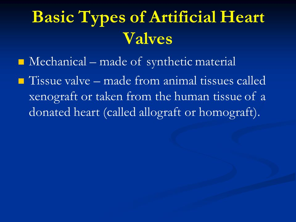 Basic Types of Artificial Heart Valves Mechanical – made of synthetic material Tissue valve – made from animal tissues called xenograft or taken from the human tissue of a donated heart (called allograft or homograft).