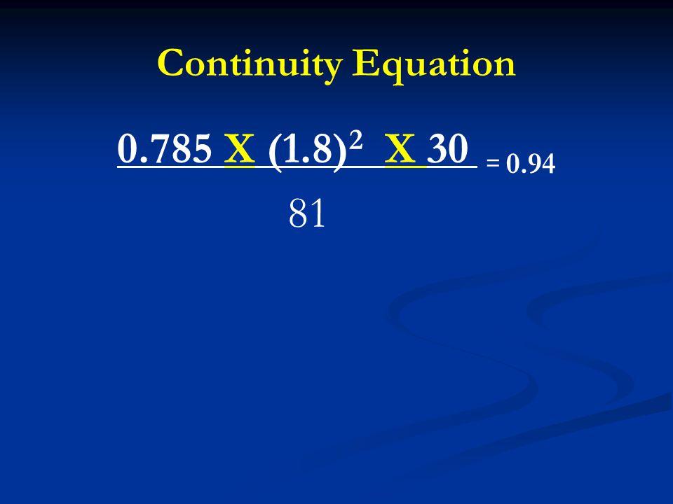 Continuity Equation 0.785 X (1.8) 2 X 30 = 0.94 81