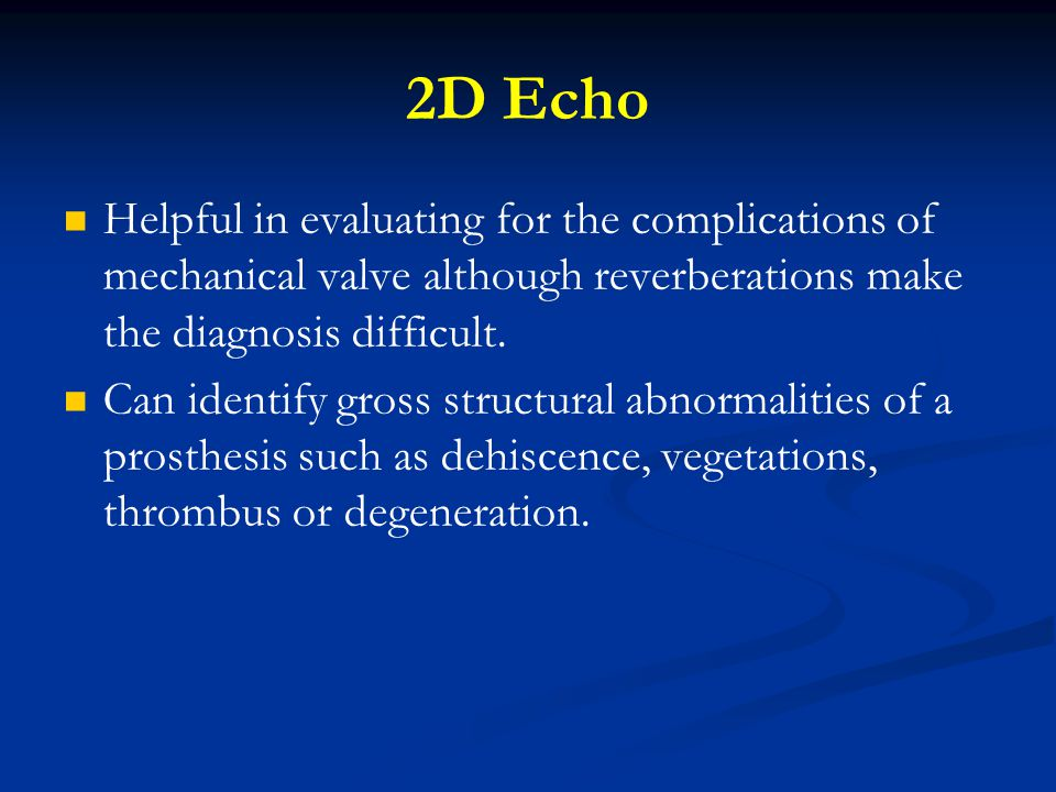 2D Echo Helpful in evaluating for the complications of mechanical valve although reverberations make the diagnosis difficult.