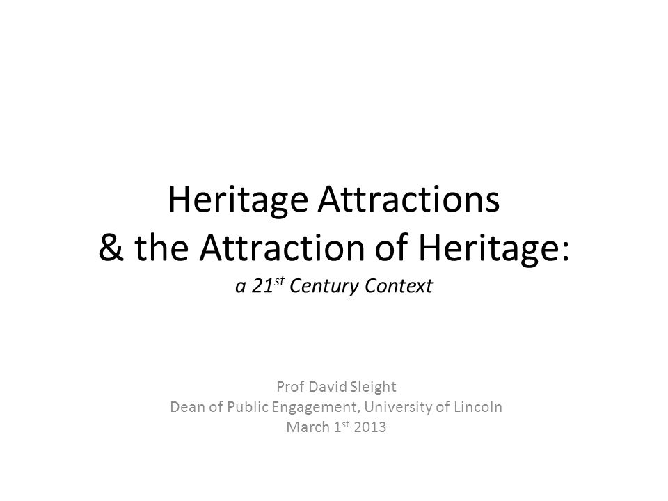 Heritage Attractions & the Attraction of Heritage: a 21 st Century Context Prof David Sleight Dean of Public Engagement, University of Lincoln March 1 st 2013